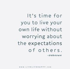 It's time for you to live your own life without worrying about the expectations of others. – Unknown