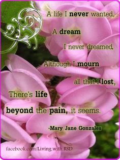 """""""A life I never wanted. A dream I never dreamed. Although I mourn all that I lost, there's life beyond the pain, it seems."""" Quote by chronic pain, CRPS/RSD author Mary Jane Gonzales. Photo by chronic pain sufferer Marie Hunter, Poster Art created by CRPS & Chronic illness survivor Mary Mattio. Message the Pinterest board or Share your original art at Facebook.com/ChronicallyInspired for artists with disabilities."""