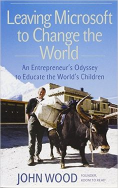 Leaving Microsoft to Change the World: An Entrepreneur's Odyssey to Educate the World's Children: John Wood: 9780061121074: Amazon.com: Books