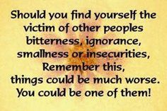 Last, but not least….Should you find yourself the victim of other peoples bitterness, ignorance, smallness or insecurities, remember this, things could be much worse. You could be one of them!