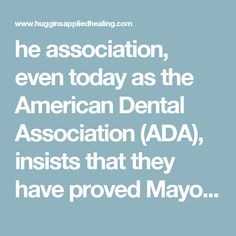 he association, even today as the American Dental Association (ADA), insists that they have proved Mayo's and Dr. Price to be wrong. There is no research to support this claim, and none can be produced. Yet dentists are continually threatened with license revocation if they expose the truth about root canals or even suggest they may be dangerous.