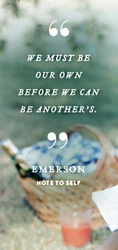 Note To Self  ::  We must be our own before we can be another's. ~ Emerson