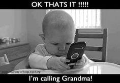 Ok, that's it! I'm telling that to my grandma!