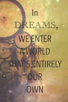 in dreams we enter a world that's entirely our own