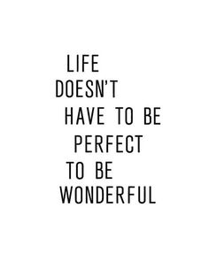 Life doesn't have to be perfect to be wonderful.
