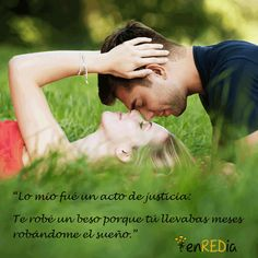 """""""Lo mío fue un acto de justicia: Te robé un beso porque tú llevabas meses robándome el sueño."""""""