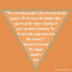 "We were the people who were not in the papers. We lived in the blank white spaces at the edges of print. It gave us more freedom. We lived in the gaps between the stories."" Margaret Atwood, The Handmaid's Tale"