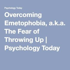 Overcoming Emetophobia, a.k.a. The Fear of Throwing Up | Psychology Today