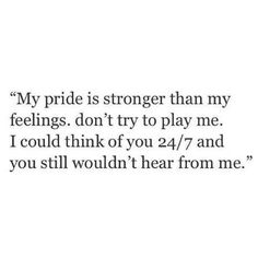 """My pride is stronger than my feelings. Don't try to play me. I could think of you 24/7 and you still wouldn't hear from me."""
