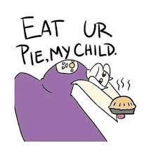 Eat your pie !<<< lol k goat mom