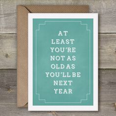 At Least Youre Not As Old As Youll Be Next Year, Great Birthday Card, Birthday Card, Funny Card, Best Friend Card Chalkboard Funny Cards, Cute Cards, Diy Cards, I Miss You Card, Miss You Gifts, 40th Birthday Cards, Birthday Quotes, Birthday Ideas, Card Sayings