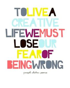 To live a creative life, we must lose our fear of being wrong!!!