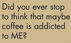 Did you ever stop to think that maybe coffee is addicted to ME? #CoffeeQuotes