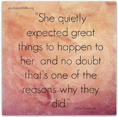She quietly expected great things to happen to her and no doubt that's one of the reasons why they did.