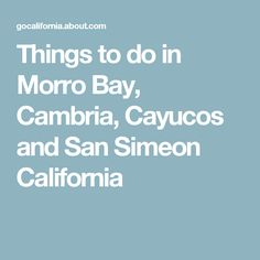 Things to do in Morro Bay, Cambria, Cayucos and San Simeon California