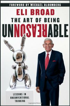 The Art of Being Unreasonable: Lessons in Unconventional Thinking by Eli Broad