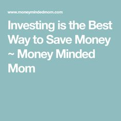 Investing is the Best Way to Save Money ~ Money Minded Mom