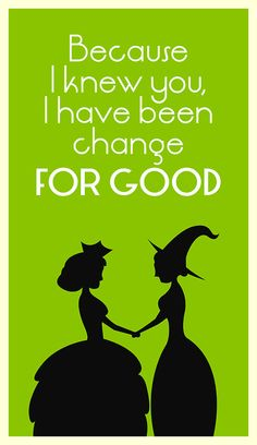 """Who can say if I have been changed for the better.... but, because I knew you, I have been changed for good."""