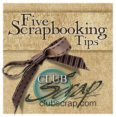 Club Scrap Creates: Five Scrapbooking Tips - Great words of wisdom by Tricia Morris