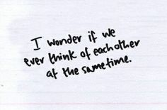 I wonder if we ever think of each other at the same time