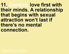 Geminis love first with their minds. A relationship that begins with sexual attraction won't last if there's no mental connection.