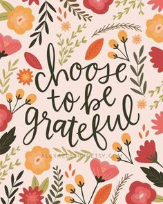 Choose to be Grateful - Floral Print - Hand lettering - Thanksgiving - Give Thanks - - Choose to Be Grateful – Fall Floral Print – Thanksgiving Print – Hand lettering - Now Quotes, Life Quotes Love, Crush Quotes, Fall Quotes, Fall Sayings, Heart Quotes, Feeling Thankful, Be Thankful, Thankful Thursday
