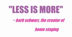 """We don't want the house vacant, and we don't want the house stuffed full.  There is a balance in the middle but always remember 'Less is More."""" in the end. Barb Schwarz"""