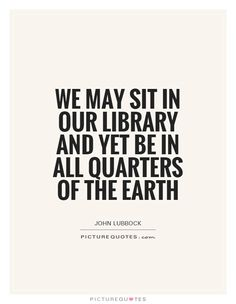 We may sit in our library and yet be in all quarters of the Earth. Picture Quotes.