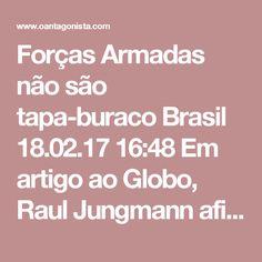 """Forças Armadas não são tapa-buraco  Brasil 18.02.17 16:48 Em artigo ao Globo, Raul Jungmann afirma o óbvio: as Forças Armadas não podem continuar para sempre quebrando o galho da segurança pública. Em suas palavras:  """"O emprego de militares não deve ser banalizado, e muito menos se destina a corrigir crises sistêmicas e problemas estruturais de segurança pública. É necessário que todas as entidades assumam seu papel, no âmbito de suas respectivas competências e responsabilidades…"""