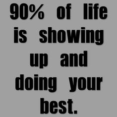 90% of life is showing up and doing your best. Image from http://foodbloggeronadiet.com