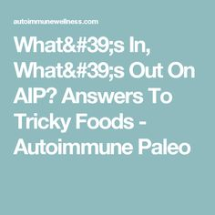 What's In, What's Out On AIP? Answers To Tricky Foods - Autoimmune Paleo