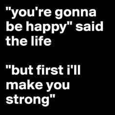 """you're gonna be happy"" said the life ""but first i'll make you strong"""
