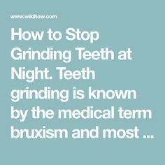How to Stop Grinding Teeth at Night. Teeth grinding is known by the medical term bruxism and most commonly affects people in their sleep.http://www.webmd.com/oral-health/guide/teeth-grinding-bruxism Over time, teeth grinding can damage the...