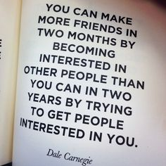 """You can make more friends in two months by becoming interested in other people than you can in two years by trying to get other people interested in you."" Dale Carnegie <-- For it is in giving that we receive ...BE a blessing!"