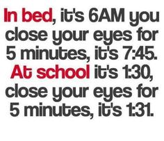 in bed, it's 6am. you close our eyes for 5 minutes, it's 77:45. at school, it's 1:30. close your eyes for 5 minutes, it's 1:31