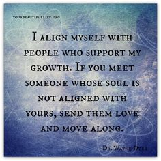 I Align Myself With People Who Support My Growth. If You Meet Someone Whose Soul Is Not Aligned With Yours, Send Them Love And Move Along.