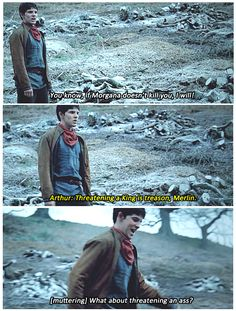 Merlin: You know if Morgana doesn't kill you I will. Aurthur: Threatening a king is treason Merlin Merlin: (quietly) What about threatening an ass?  (Merlin)