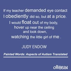 If my teacher demanded eye contact I obediently did so, but at a price. I would float out of my body, hover up near the ceiling and look down, watching the little girl of me.Painted Words: Aspects of Autism Translated on Ollibean Autism Spectrum Disorder, Learning Disabilities, Aspergers, Dyslexia, My Teacher, Special Education, Ceiling, Eyes, Adhd
