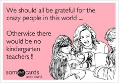 We should all be grateful for the crazy people in this world .... Otherwise there would be no kindergarten teachers !!