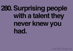 280. Surprising people with a talent they never knew you had.
