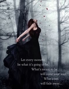 Let every moment be what it's going to be. What's meant to be will come your way. What's not will fade away...