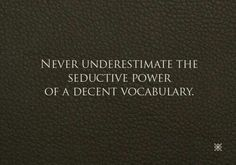 There's something very unique about the way a decent vocabulary captivates your mind!