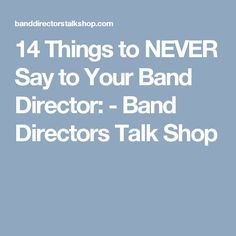 14 Things to NEVER Say to Your Band Director: - Band Directors Talk Shop