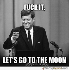 Funny meme image. John F. Kennedy says 'F it lets go to the moon', but I thought Richard Nixon was the president duing the US landing on the moon.