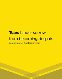 Tears hinder sorrow from becoming despair. Tears Quotes, Life Quotes, Leigh Hunt, Quote Of The Day, Inspirational Quotes, Motivation, Quotes, Quotes About Life, Quote Life