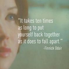 It takes ten times as long to put your self back together as it does to fall apart - Finnick Odair - Catching Fire - The Hunger Games (remember this when you are not eating/sleeping/taking care of yourself) Great Quotes, Quotes To Live By, Inspirational Quotes, Motivational Quotes, Amazing Quotes, Le Divorce, Citations Film, The Hunger Games, Hunger Games Tattoo