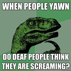 when people yawn do deaf people think they're screaming?