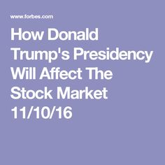 How Donald Trump's Presidency Will Affect The Stock Market  11/10/16