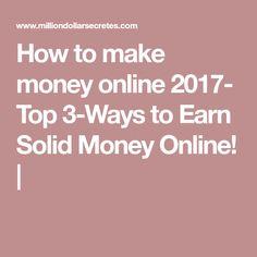 How to make money online 2017- Top 3-Ways to Earn Solid Money Online! |