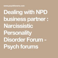 Dealing with NPD business partner : Narcissistic Personality Disorder Forum - Psych forums